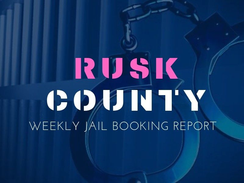 Rusk County Weekly Jail Booking Report